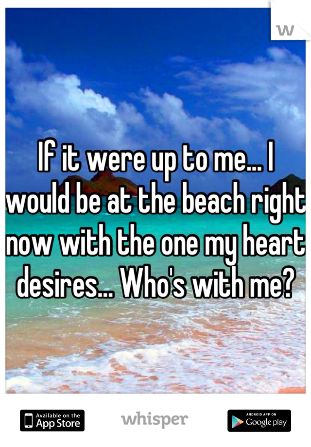 If it were up to me... I would be at the beach right now with the one my heart desires... Who's with me?