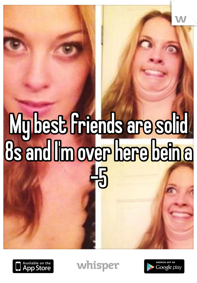 My best friends are solid 8s and I'm over here bein a -5