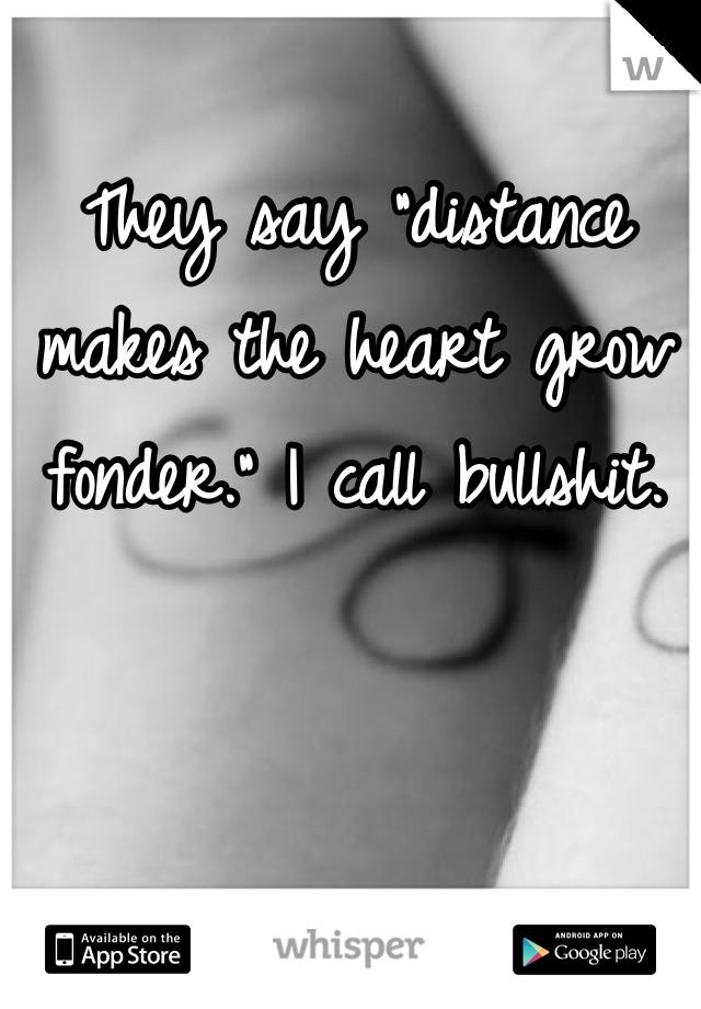 "They say ""distance makes the heart grow fonder."" I call bullshit."