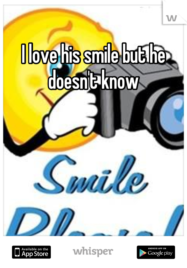 I love his smile but he doesn't know
