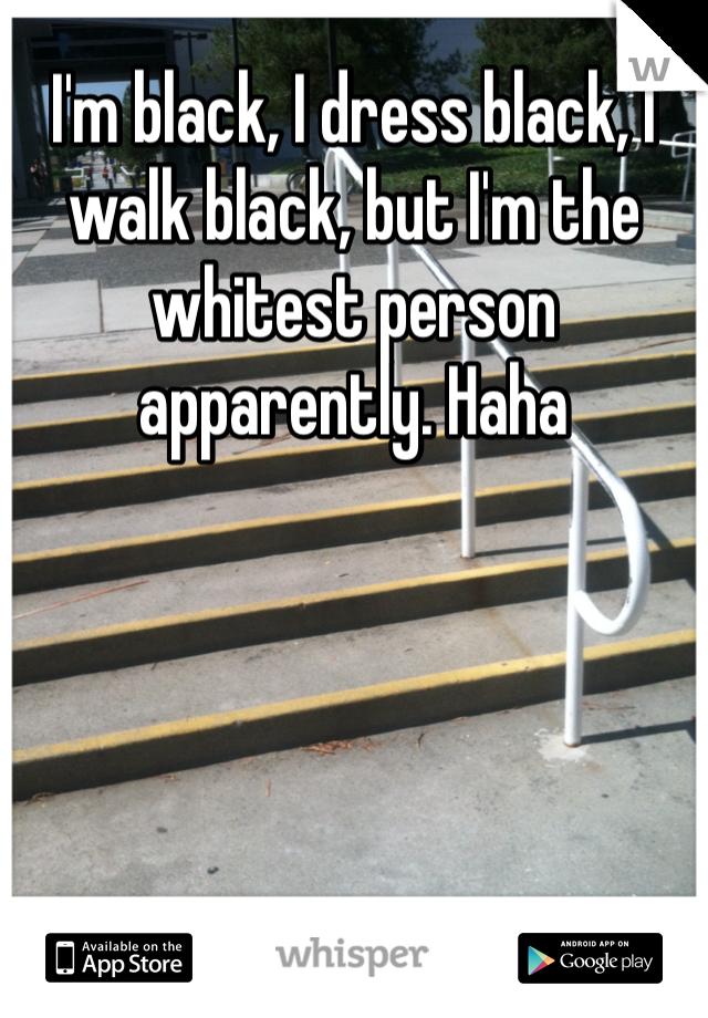 I'm black, I dress black, I walk black, but I'm the whitest person apparently. Haha