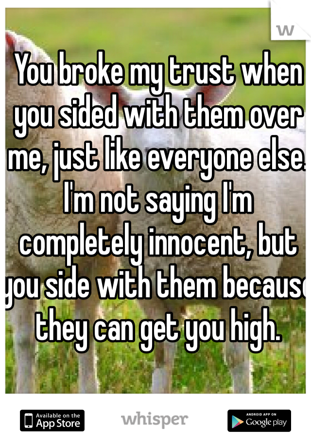 You broke my trust when you sided with them over me, just like everyone else. I'm not saying I'm completely innocent, but you side with them because they can get you high.