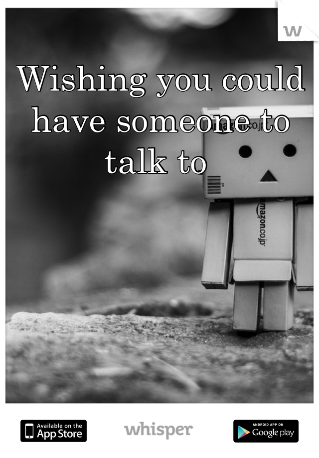 Wishing you could have someone to talk to