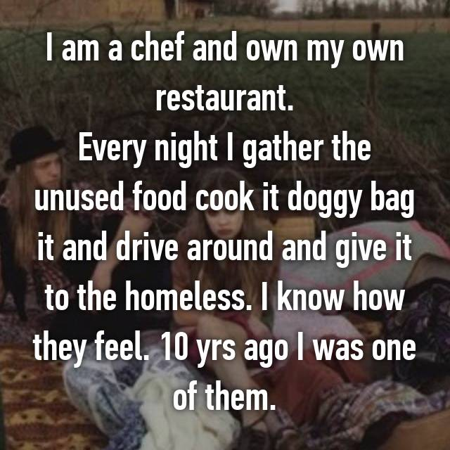 I am a chef and own my own restaurant. Every night I gather the unused food cook it doggy bag it and drive around and give it to the homeless. I know how they feel. 10 yrs ago I was one of them.