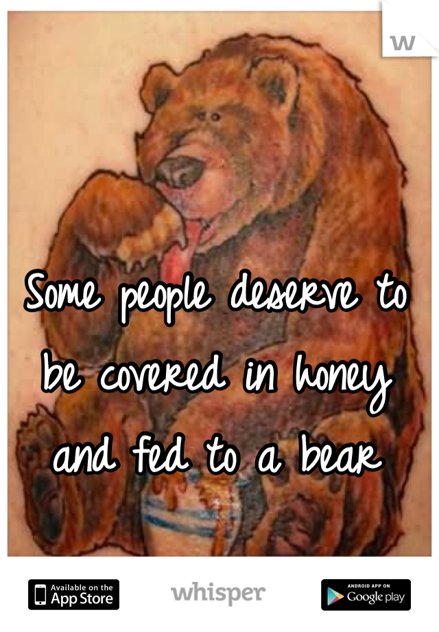 Some people deserve to be covered in honey and fed to a bear