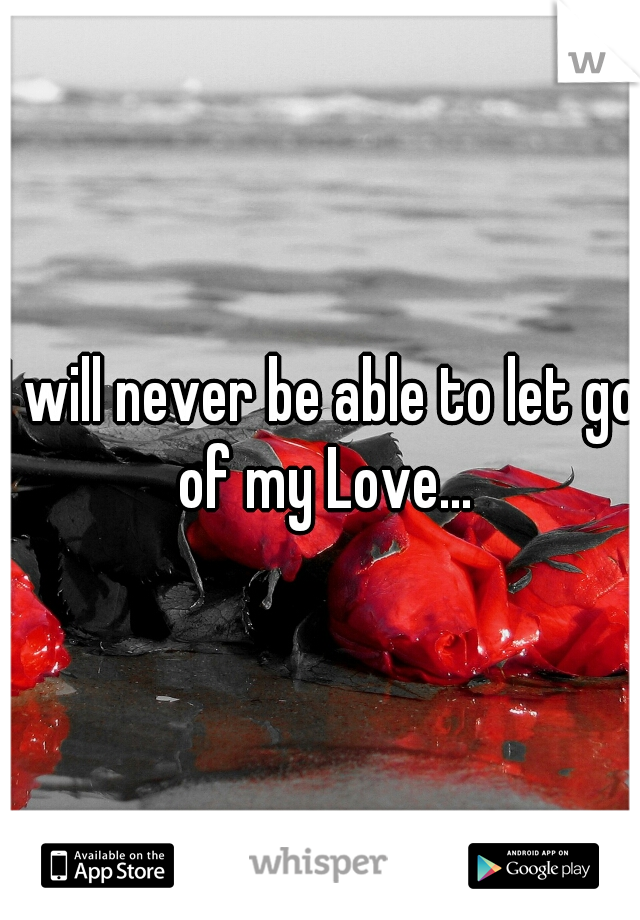 I will never be able to let go of my Love...