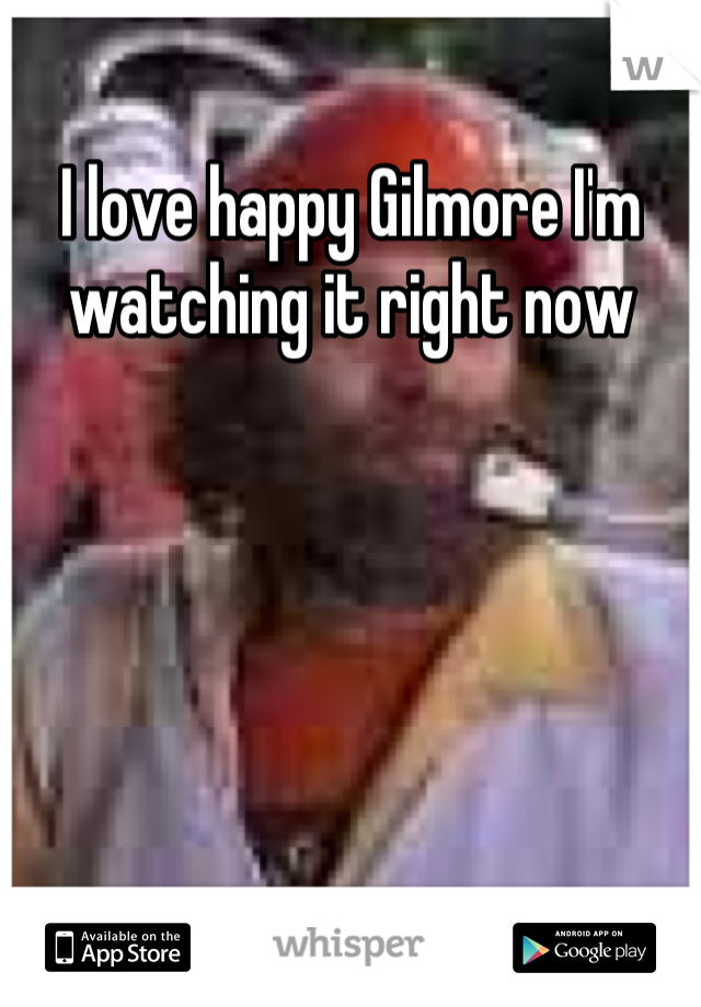 I love happy Gilmore I'm watching it right now