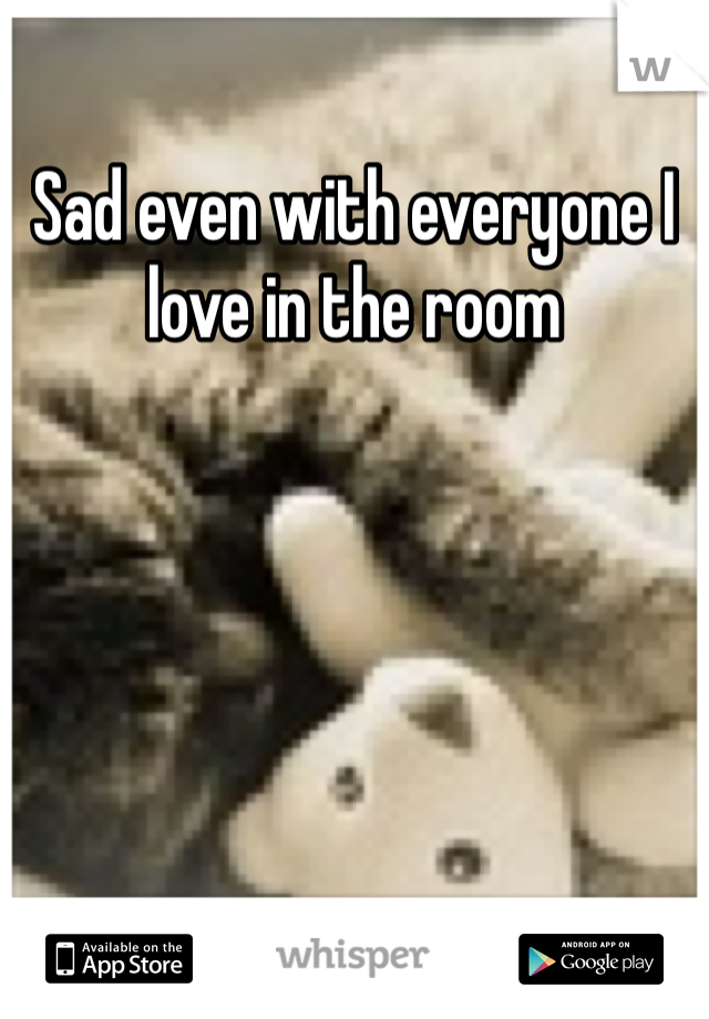 Sad even with everyone I love in the room