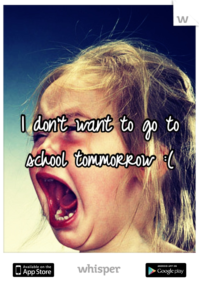 I don't want to go to school tommorrow :(