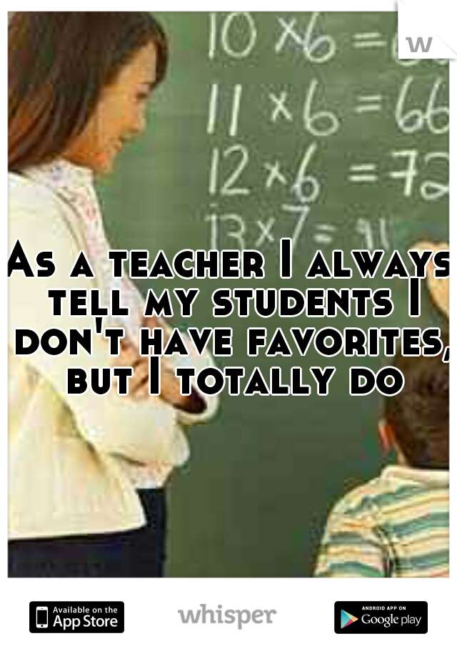 As a teacher I always tell my students I don't have favorites, but I totally do