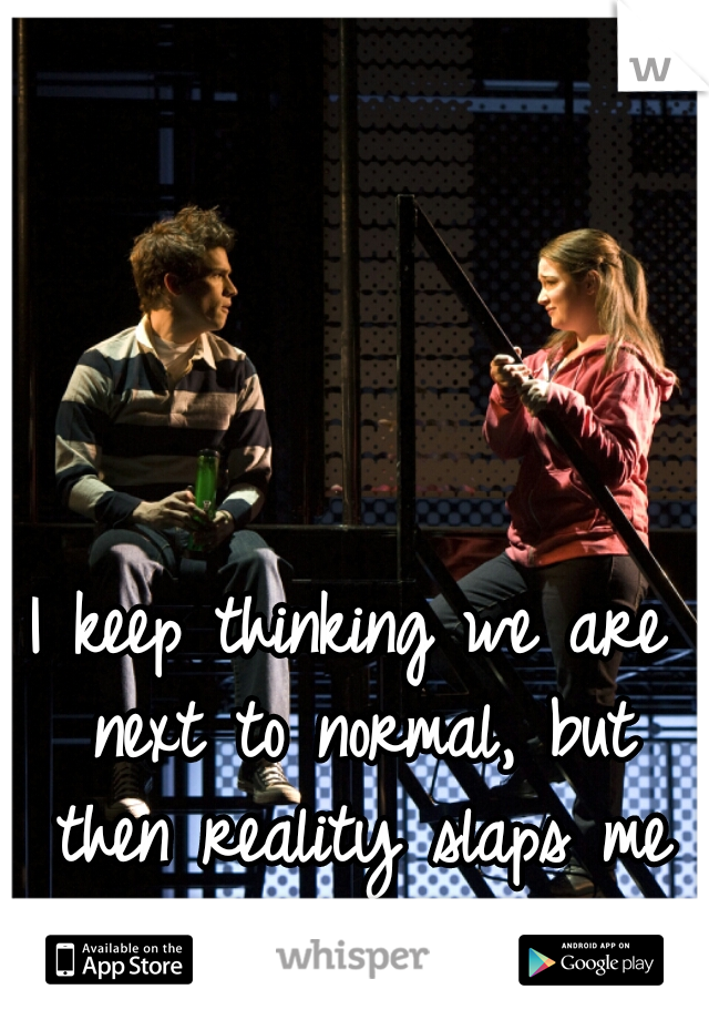 I keep thinking we are next to normal, but then reality slaps me in the face.