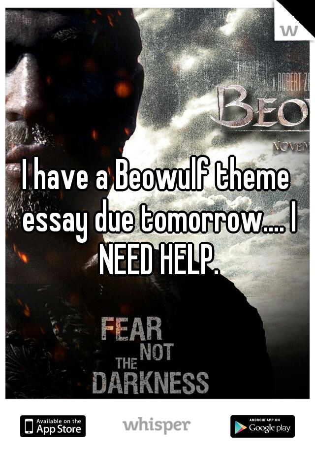 I have a Beowulf theme essay due tomorrow.... I NEED HELP.
