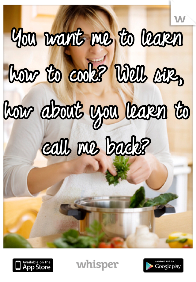 You want me to learn how to cook? Well sir, how about you learn to call me back?