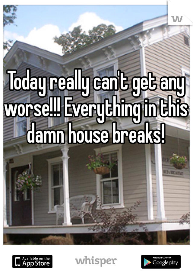 Today really can't get any worse!!! Everything in this damn house breaks!