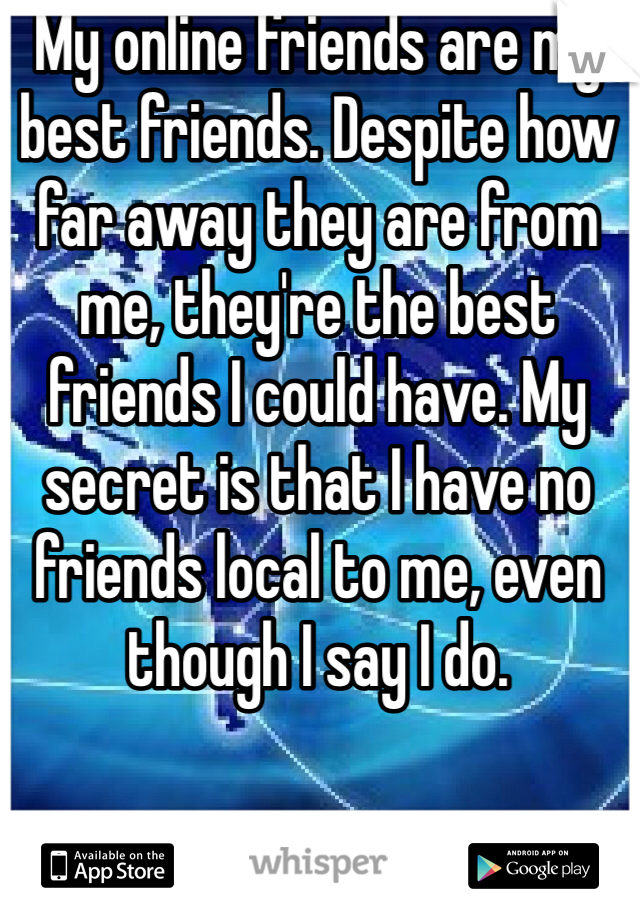 My online friends are my best friends. Despite how far away they are from me, they're the best friends I could have. My secret is that I have no friends local to me, even though I say I do.