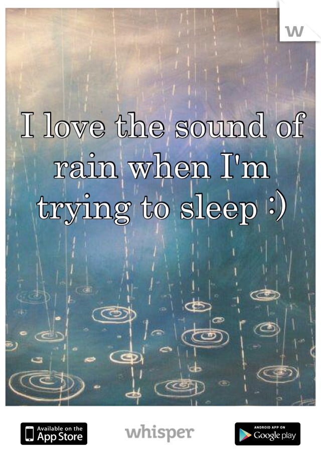 I love the sound of rain when I'm trying to sleep :)