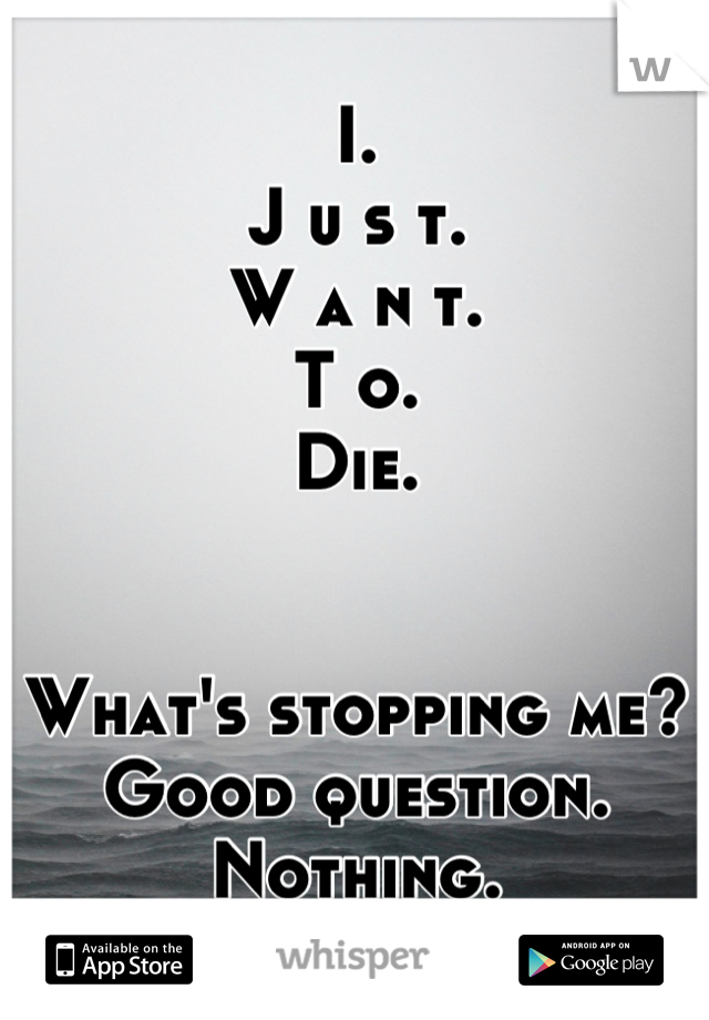 I. J u s t. W a n t. T o. Die.   What's stopping me?  Good question.  Nothing.