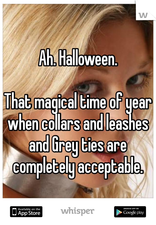 Ah. Halloween.   That magical time of year when collars and leashes and Grey ties are completely acceptable.