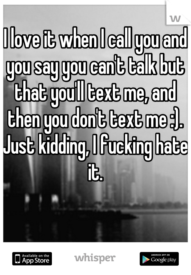 I love it when I call you and you say you can't talk but that you'll text me, and then you don't text me :). Just kidding, I fucking hate it.