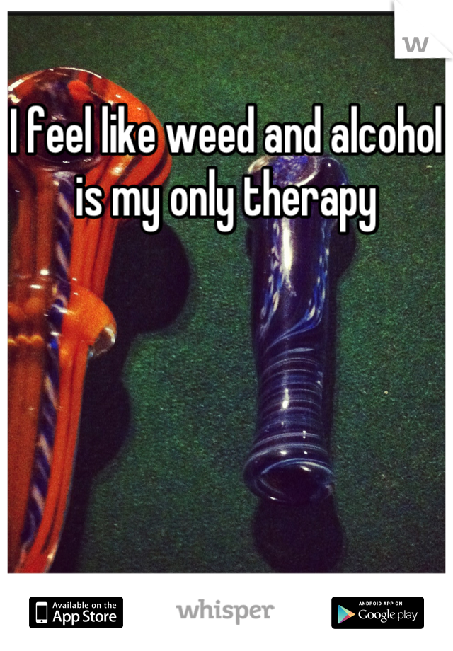 I feel like weed and alcohol is my only therapy