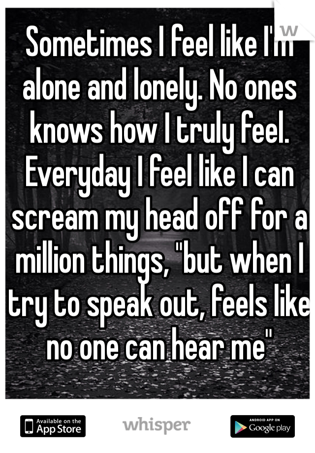 "Sometimes I feel like I'm alone and lonely. No ones knows how I truly feel. Everyday I feel like I can scream my head off for a million things, ""but when I try to speak out, feels like no one can hear me"""