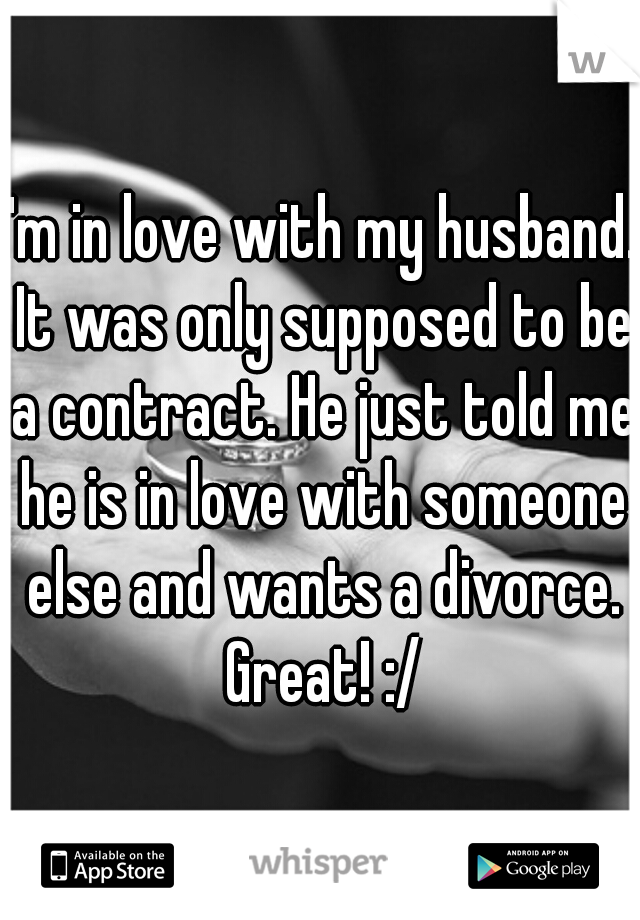 I'm in love with my husband. It was only supposed to be a contract. He just told me he is in love with someone else and wants a divorce. Great! :/