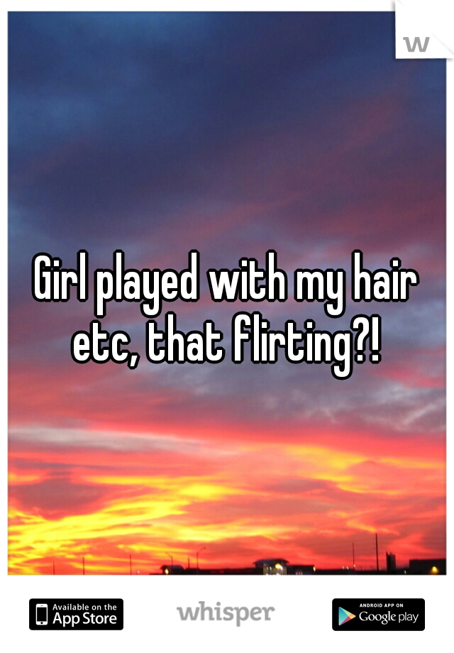 Girl played with my hair etc, that flirting?!
