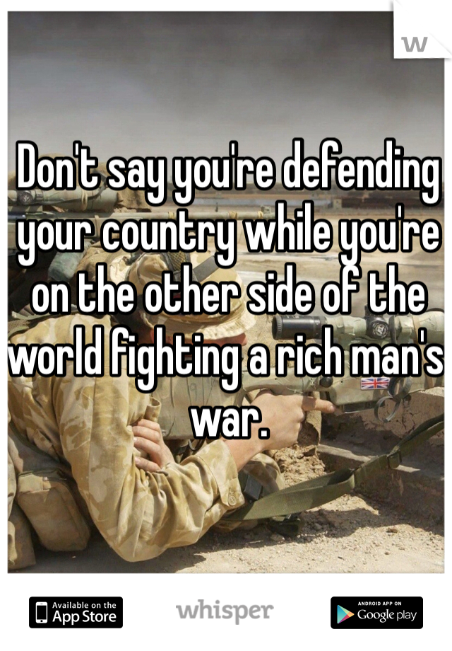 Don't say you're defending your country while you're on the other side of the world fighting a rich man's war.