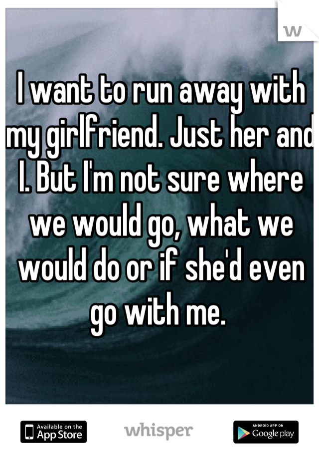 I want to run away with my girlfriend. Just her and I. But I'm not sure where we would go, what we would do or if she'd even go with me.