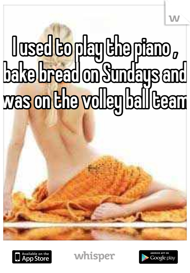 I used to play the piano , bake bread on Sundays and was on the volley ball team