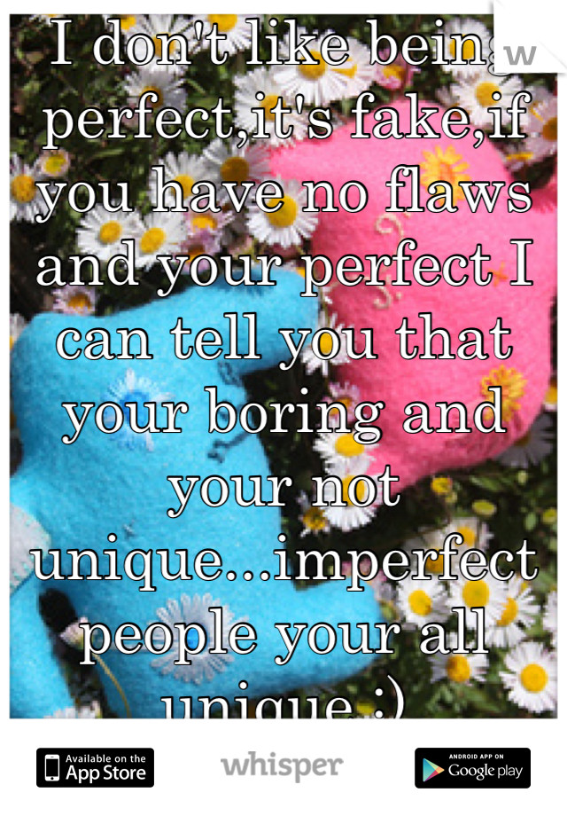 I don't like being perfect,it's fake,if you have no flaws and your perfect I can tell you that your boring and your not unique...imperfect people your all unique :)