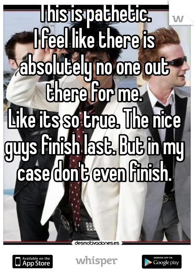 This is pathetic.  I feel like there is absolutely no one out there for me.  Like its so true. The nice guys finish last. But in my case don't even finish.