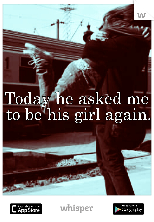 Today he asked me to be his girl again.