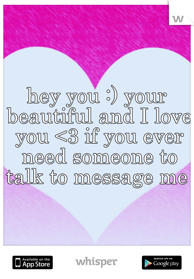 hey you :) your beautiful and I love you <3 if you ever need someone to talk to message me