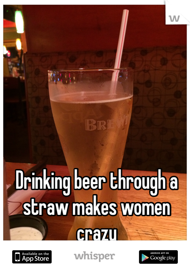 Drinking beer through a straw makes women crazy