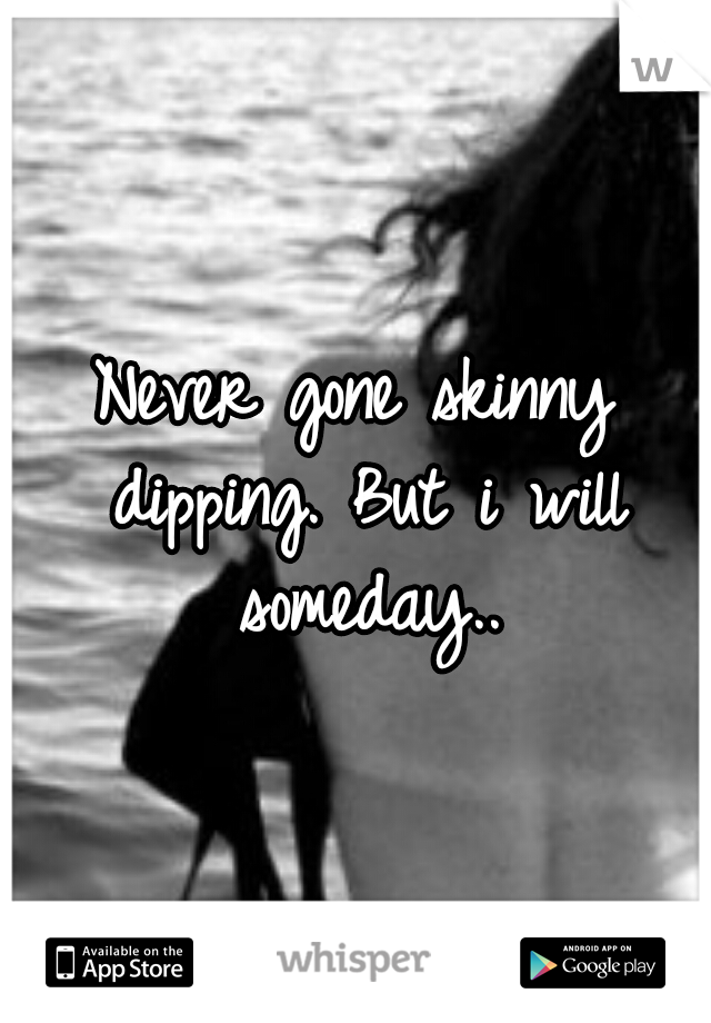 Never gone skinny dipping. But i will someday..