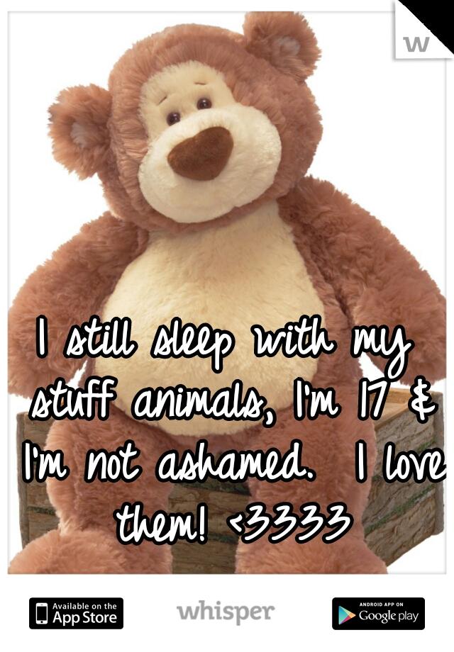 I still sleep with my stuff animals, I'm 17 & I'm not ashamed.  I love them! <3333