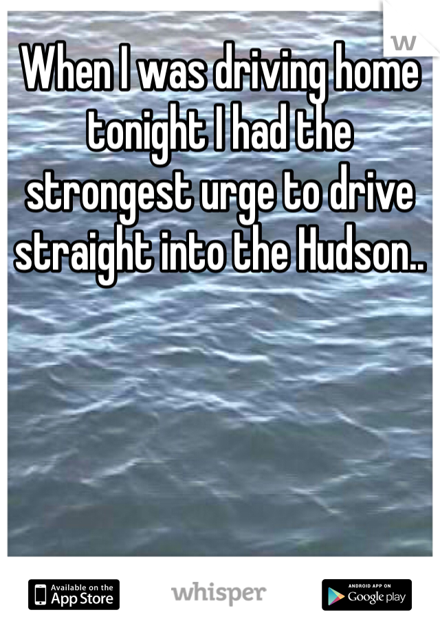 When I was driving home tonight I had the strongest urge to drive straight into the Hudson..