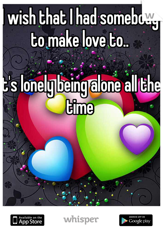 I wish that I had somebody to make love to..  It's lonely being alone all the time