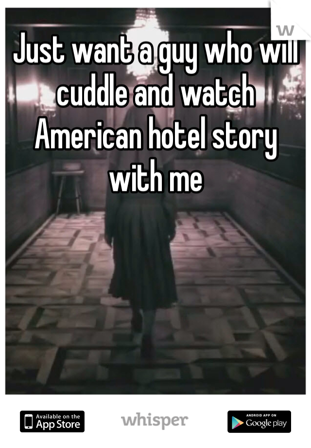 Just want a guy who will cuddle and watch American hotel story with me