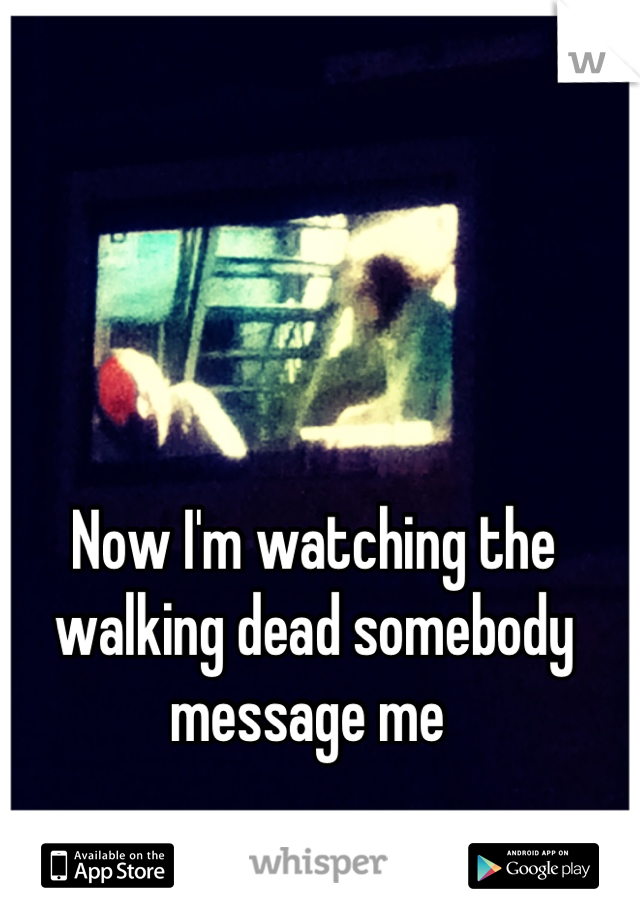 Now I'm watching the walking dead somebody message me