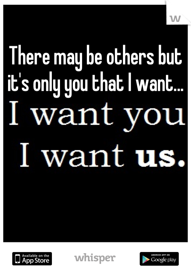 There may be others but it's only you that I want...