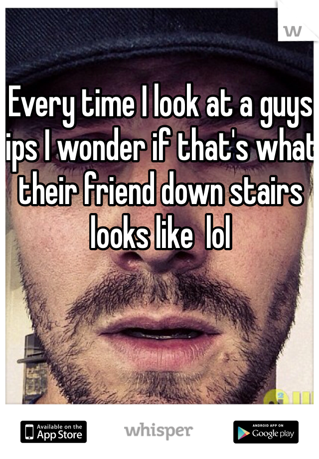 Every time I look at a guys lips I wonder if that's what their friend down stairs looks like  lol