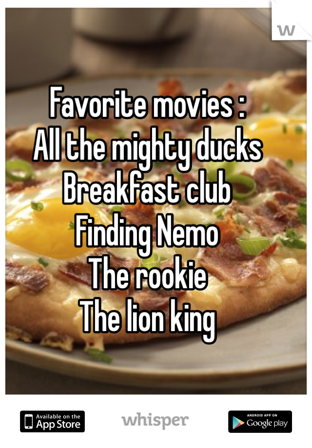 Favorite movies : All the mighty ducks  Breakfast club  Finding Nemo  The rookie  The lion king