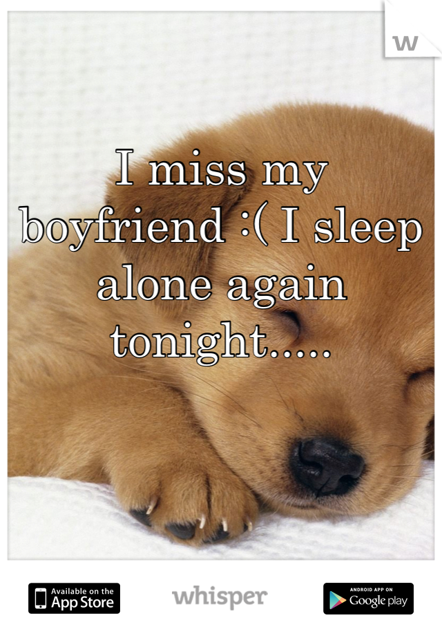 I miss my boyfriend :( I sleep alone again tonight.....