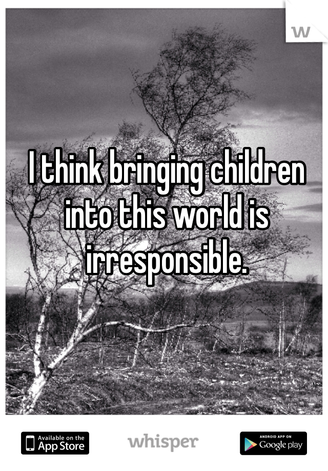 I think bringing children into this world is irresponsible.