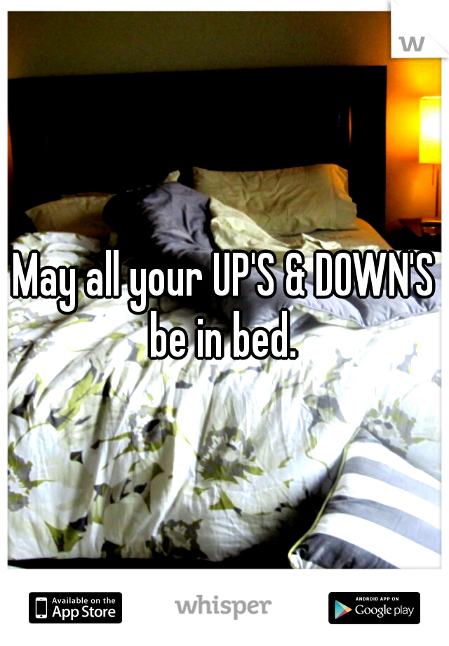 May all your UP'S & DOWN'S be in bed.