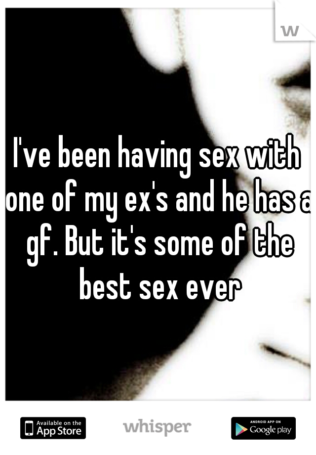I've been having sex with one of my ex's and he has a gf. But it's some of the best sex ever