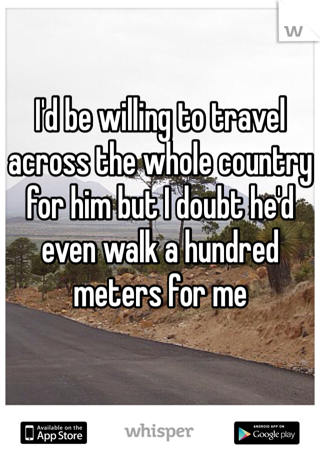 I'd be willing to travel across the whole country for him but I doubt he'd even walk a hundred meters for me