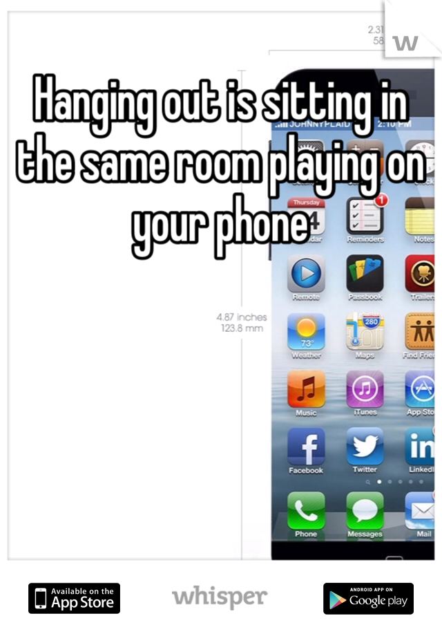 Hanging out is sitting in the same room playing on your phone